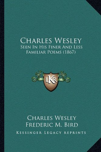 9781164601852: Charles Wesley: Seen In His Finer And Less Familiar Poems (1867)