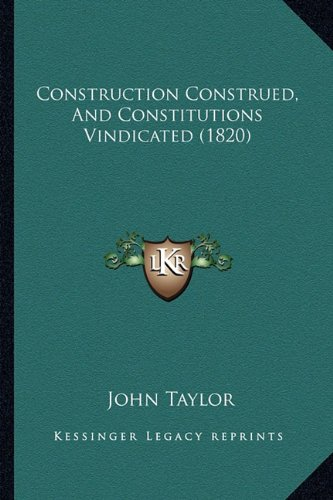 9781164611592: Construction Construed, And Constitutions Vindicated (1820)