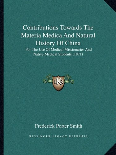 9781164612360: Contributions Towards The Materia Medica And Natural History Of China: For The Use Of Medical Missionaries And Native Medical Students (1871)