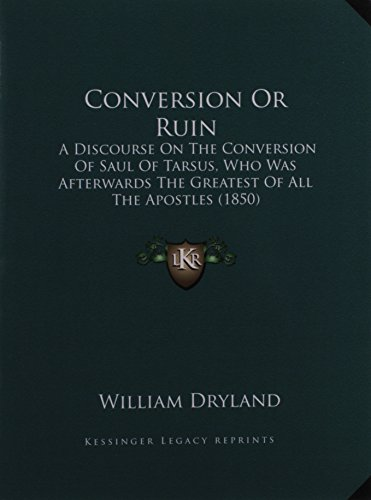 9781164612674: Conversion Or Ruin: A Discourse On The Conversion Of Saul Of Tarsus, Who Was Afterwards The Greatest Of All The Apostles (1850)