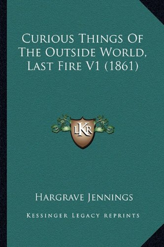 9781164616214: Curious Things Of The Outside World, Last Fire V1 (1861)