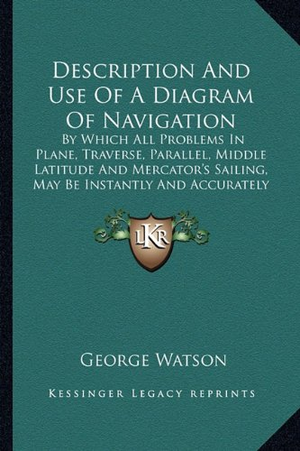 Description And Use Of A Diagram Of Navigation: By Which All Problems In Plane, Traverse, Parallel, Middle Latitude And Mercator's Sailing, May Be Instantly And Accurately Resolved (1822) (9781164619369) by George Watson