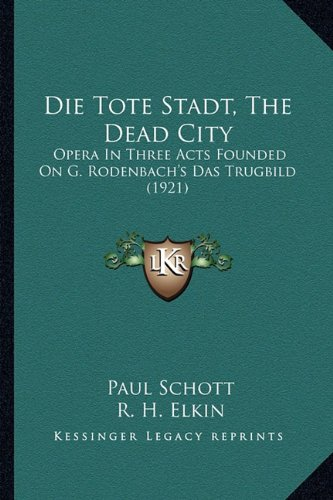 9781164620938: Die Tote Stadt, The Dead City: Opera In Three Acts Founded On G. Rodenbach's Das Trugbild (1921) (German Edition)