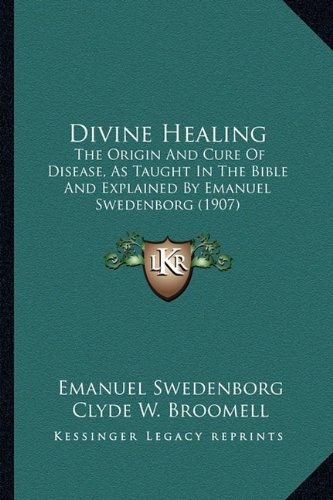 9781164622734: Divine Healing: The Origin And Cure Of Disease, As Taught In The Bible And Explained By Emanuel Swedenborg (1907)