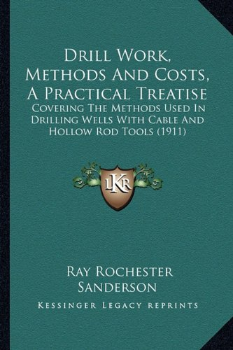 9781164625278: Drill Work, Methods And Costs, A Practical Treatise: Covering The Methods Used In Drilling Wells With Cable And Hollow Rod Tools (1911)