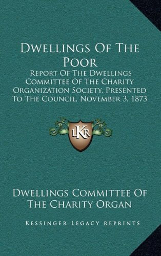 9781164625865: Dwellings Of The Poor: Report Of The Dwellings Committee Of The Charity Organization Society, Presented To The Council, November 3, 1873 (1873)