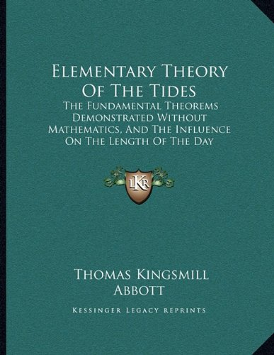 Elementary Theory Of The Tides: The Fundamental Theorems Demonstrated Without Mathematics, And The Influence On The Length Of The Day Discussed (1888) (1164630970) by Abbott, Thomas Kingsmill