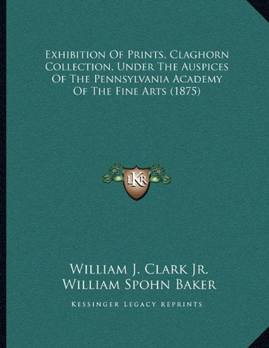 9781164640943: Exhibition Of Prints, Claghorn Collection, Under The Auspices Of The Pennsylvania Academy Of The Fine Arts (1875)