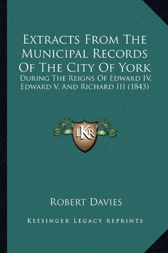9781164641834: Extracts From The Municipal Records Of The City Of York: During The Reigns Of Edward IV, Edward V, And Richard III (1843)