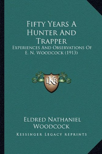 9781164645214: Fifty Years A Hunter And Trapper: Experiences And Observations Of E. N. Woodcock (1913)
