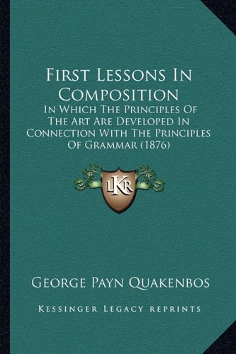 9781164646471: First Lessons In Composition: In Which The Principles Of The Art Are Developed In Connection With The Principles Of Grammar (1876)
