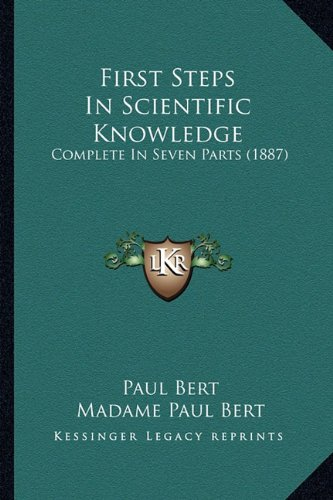 9781164646969: First Steps In Scientific Knowledge: Complete In Seven Parts (1887)