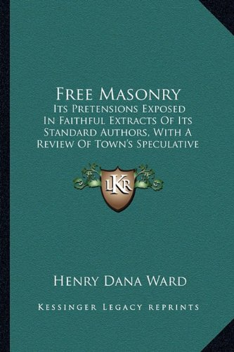 9781164651710: Free Masonry: Its Pretensions Exposed In Faithful Extracts Of Its Standard Authors, With A Review Of Town's Speculative Masonry (1828)