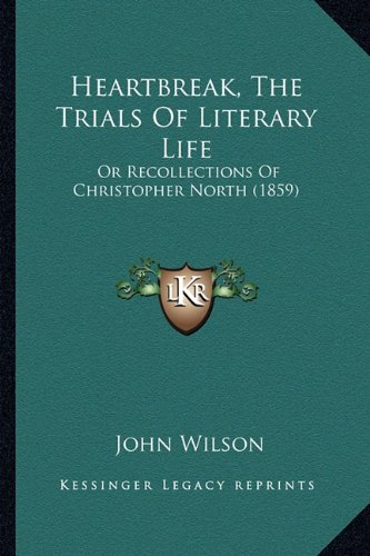 Heartbreak, The Trials Of Literary Life: Or Recollections Of Christopher North (1859) (1164666525) by John Wilson
