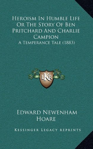 9781164668619: Heroism In Humble Life Or The Story Of Ben Pritchard And Charlie Campion: A Temperance Tale (1883)