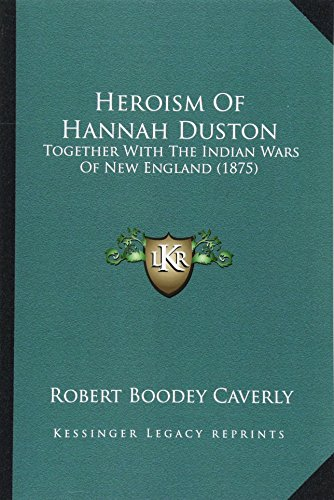 9781164668626: Heroism Of Hannah Duston: Together With The Indian Wars Of New England (1875)