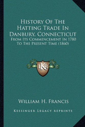 9781164673286: History Of The Hatting Trade In Danbury, Connecticut: From Its Commencement In 1780 To The Present Time (1860)