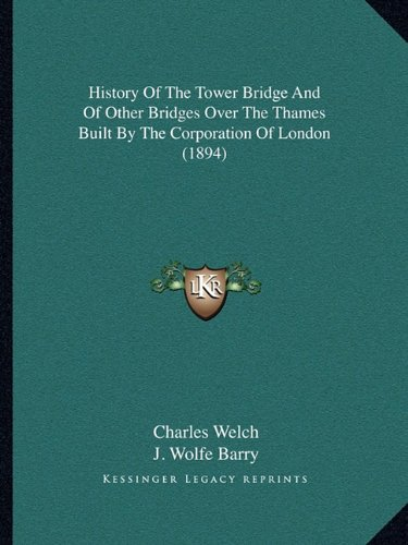 9781164674009: History of the Tower Bridge and of Other Bridges Over the Thames Built by the Corporation of London (1894)