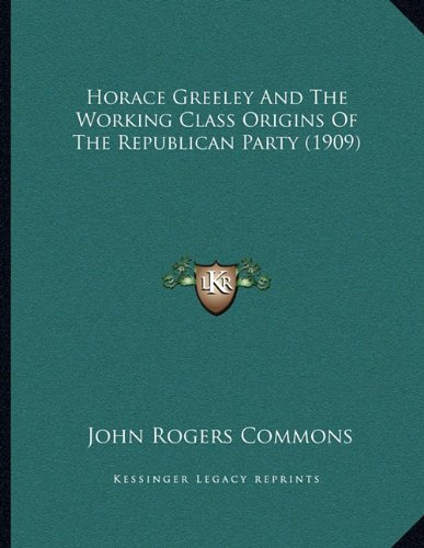 9781164675808: Horace Greeley And The Working Class Origins Of The Republican Party (1909)