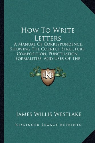 9781164677208: How to Write Letters: A Manual of Correspondence, Showing the Correct Structure, Composition, Punctuation, Formalities, and Uses of the Vari