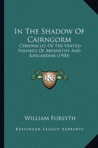 9781164680079: In the Shadow of Cairngorm: Chronicles of the United Parishes of Abernethy and Kincardine (1900)