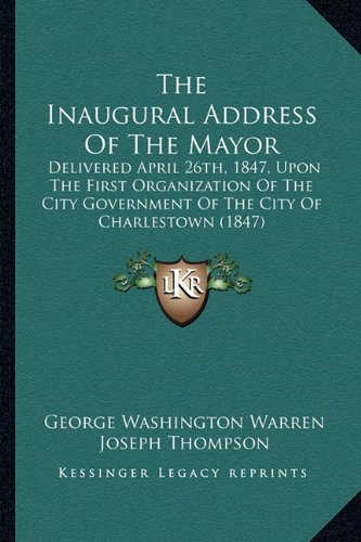 The Inaugural Address Of The Mayor: Delivered April 26th, 1847, Upon The First Organization Of The City Government Of The City Of Charlestown (1847) (1164680242) by Warren, George Washington; Thompson, Joseph