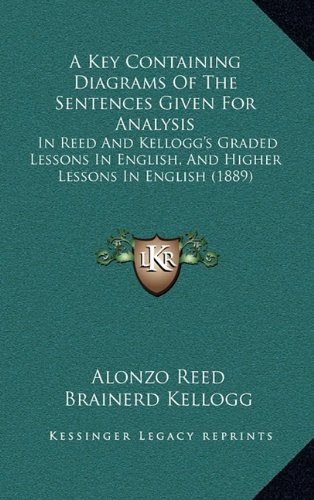 9781164697237: A Key Containing Diagrams Of The Sentences Given For Analysis: In Reed And Kellogg's Graded Lessons In English, And Higher Lessons In English (1889)