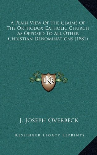 9781164699934: A Plain View Of The Claims Of The Orthodox Catholic Church As Opposed To All Other Christian Denominations (1881)