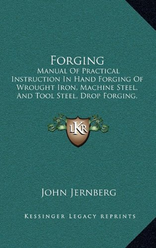 9781164701231: Forging: Manual Of Practical Instruction In Hand Forging Of Wrought Iron, Machine Steel, And Tool Steel, Drop Forging, And Heat Treatment Of Steel, Including Annealing, Hardening And Tempering (1919)