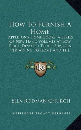 9781164701279: How To Furnish A Home: Appleton's Home Books, A Series Of New Hand Volumes At Low Price, Devoted To All Subjects Pertaining To Home And The Household (1881)