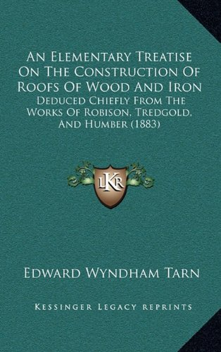9781164708766: An Elementary Treatise On The Construction Of Roofs Of Wood And Iron: Deduced Chiefly From The Works Of Robison, Tredgold, And Humber (1883)