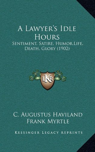 9781164712503: A Lawyer's Idle Hours: Sentiment, Satire, Humor,Life, Death, Glory (1902)