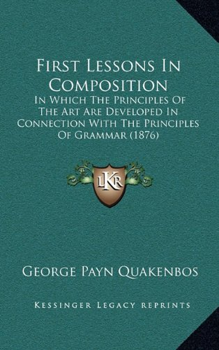 9781164717515: First Lessons In Composition: In Which The Principles Of The Art Are Developed In Connection With The Principles Of Grammar (1876)