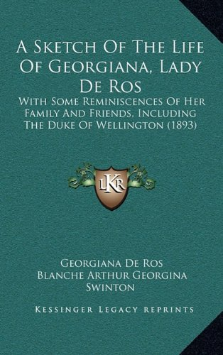 9781164721604: A Sketch Of The Life Of Georgiana, Lady De Ros: With Some Reminiscences Of Her Family And Friends, Including The Duke Of Wellington (1893)
