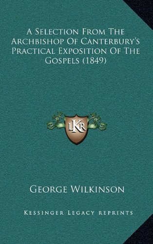 9781164725220: A Selection From The Archbishop Of Canterbury's Practical Exposition Of The Gospels (1849)