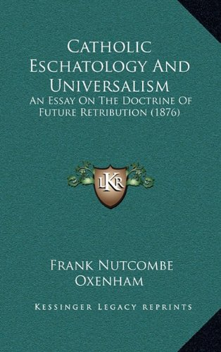 9781164730682: Catholic Eschatology And Universalism: An Essay On The Doctrine Of Future Retribution (1876)