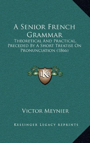 9781164733874: A Senior French Grammar: Theoretical And Practical, Preceded By A Short Treatise On Pronunciation (1866)