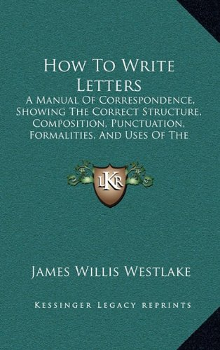 9781164745297: How to Write Letters: A Manual of Correspondence, Showing the Correct Structure, Composition, Punctuation, Formalities, and Uses of the Vari