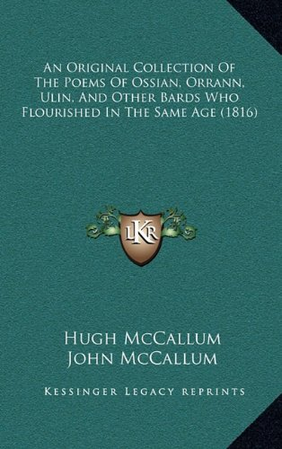 An Original Collection of the Poems of Ossian, Orrann, Ulin, and Other Bards Who Flourished in the ...