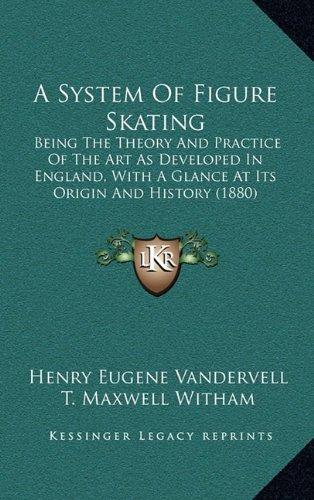 9781164765202: A System Of Figure Skating: Being The Theory And Practice Of The Art As Developed In England, With A Glance At Its Origin And History (1880)