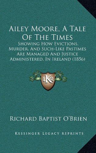 9781164766315: Ailey Moore, A Tale Of The Times: Showing How Evictions, Murder, And Such-Like Pastimes Are Managed And Justice Administered, In Ireland (1856)