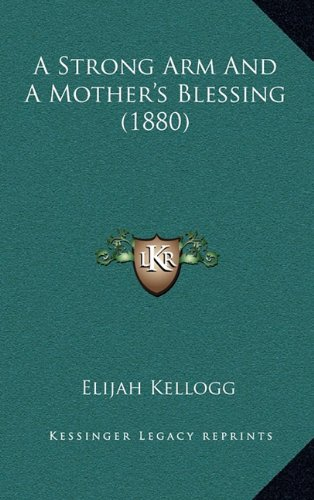 A Strong Arm And A Mother's Blessing (1880) (9781164767213) by Elijah Kellogg