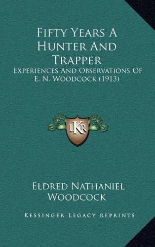9781164767718: Fifty Years A Hunter And Trapper: Experiences And Observations Of E. N. Woodcock (1913)