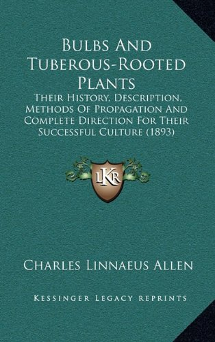9781164770886: Bulbs And Tuberous-Rooted Plants: Their History, Description, Methods Of Propagation And Complete Direction For Their Successful Culture (1893)