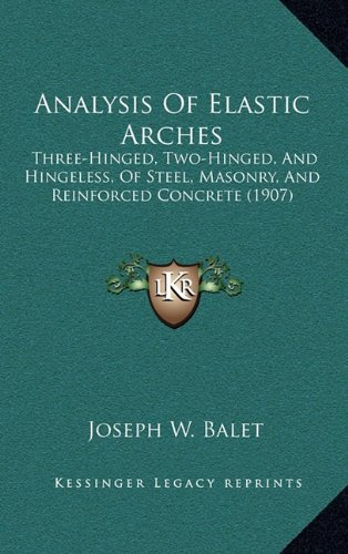 9781164774587: Analysis Of Elastic Arches: Three-Hinged, Two-Hinged, And Hingeless, Of Steel, Masonry, And Reinforced Concrete (1907)