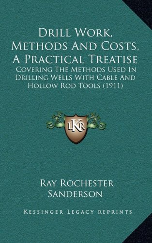 9781164780144: Drill Work, Methods And Costs, A Practical Treatise: Covering The Methods Used In Drilling Wells With Cable And Hollow Rod Tools (1911)