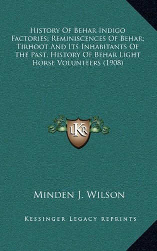 9781164781561: History Of Behar Indigo Factories; Reminiscences Of Behar; Tirhoot And Its Inhabitants Of The Past; History Of Behar Light Horse Volunteers (1908)
