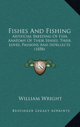 Fishes And Fishing: Artificial Breeding Of Fish, Anatomy Of Their Senses, Their Loves, Passions And Intellects (1858) (9781164792796) by William Wright