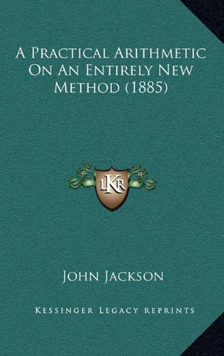 A Practical Arithmetic On An Entirely New Method (1885) (116479356X) by John Jackson