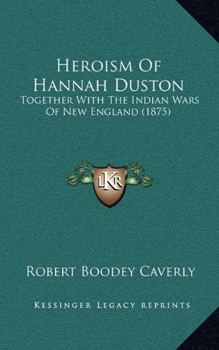 9781164798958: Heroism Of Hannah Duston: Together With The Indian Wars Of New England (1875)